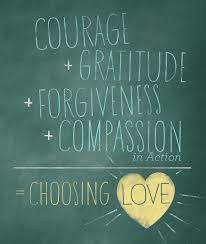 """Courage+Gratitude+Forgiveness+Compassion in Action = Choosing Love"